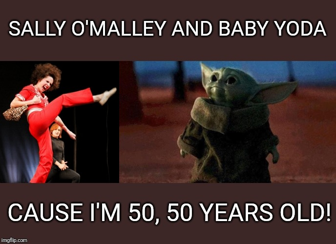 Sally O'Malley and Yoda are 50! | SALLY O'MALLEY AND BABY YODA CAUSE I'M 50, 50 YEARS OLD! | image tagged in baby yoda,sally o'malley,molly shannon,saturday night live,50,mandalorian | made w/ Imgflip meme maker