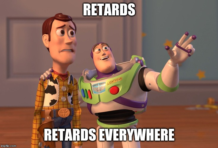 X, X Everywhere Meme | RETARDS RETARDS EVERYWHERE | image tagged in memes,x x everywhere | made w/ Imgflip meme maker