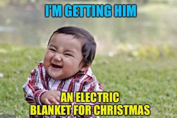 Evil Toddler Meme | I'M GETTING HIM AN ELECTRIC BLANKET FOR CHRISTMAS | image tagged in memes,evil toddler | made w/ Imgflip meme maker