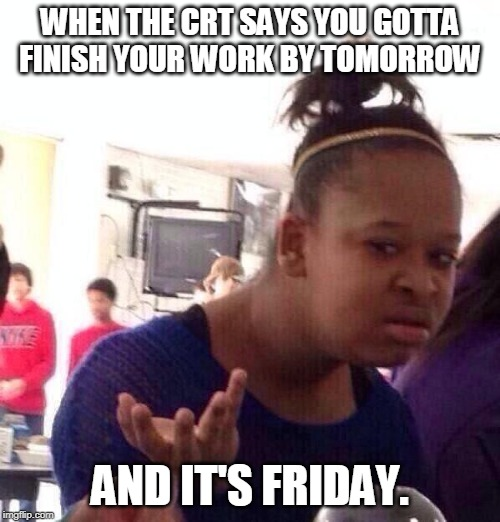 Black Girl Wat Meme | WHEN THE CRT SAYS YOU GOTTA FINISH YOUR WORK BY TOMORROW AND IT'S FRIDAY. | image tagged in memes,black girl wat | made w/ Imgflip meme maker