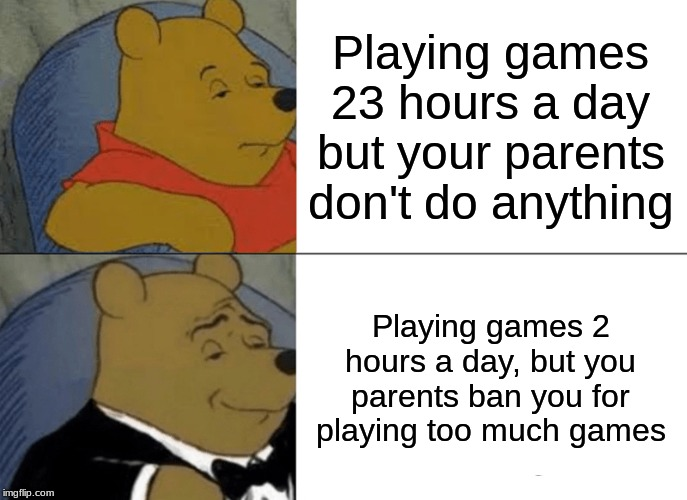 Tuxedo Winnie The Pooh Meme | Playing games 23 hours a day but your parents don't do anything Playing games 2 hours a day, but you parents ban you for playing too much ga | image tagged in memes,tuxedo winnie the pooh | made w/ Imgflip meme maker