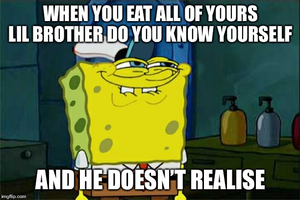 Dont You Squidward Meme | WHEN YOU EAT ALL OF YOURS LIL BROTHER DO YOU KNOW YOURSELF AND HE DOESN'T REALISE | image tagged in memes,dont you squidward | made w/ Imgflip meme maker