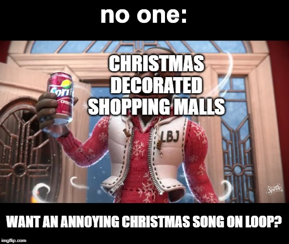 Want a Sprite Cranbarry? | no one: CHRISTMAS DECORATED SHOPPING MALLS WANT AN ANNOYING CHRISTMAS SONG ON LOOP? | image tagged in want a sprite cranbarry | made w/ Imgflip meme maker