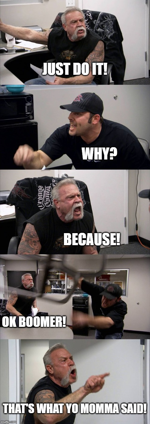 American Chopper Argument Meme | JUST DO IT! WHY? BECAUSE! OK BOOMER! THAT'S WHAT YO MOMMA SAID! | image tagged in memes,american chopper argument | made w/ Imgflip meme maker