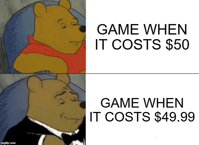 Tuxedo Winnie The Pooh Meme | GAME WHEN IT COSTS $50 GAME WHEN IT COSTS $49.99 | image tagged in memes,tuxedo winnie the pooh | made w/ Imgflip meme maker