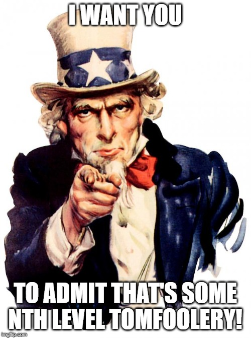 Uncle Sam Meme | I WANT YOU TO ADMIT THAT'S SOME NTH LEVEL TOMFOOLERY! | image tagged in memes,uncle sam | made w/ Imgflip meme maker