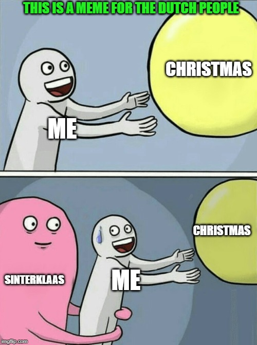 Running Away Balloon Meme | ME CHRISTMAS SINTERKLAAS ME CHRISTMAS THIS IS A MEME FOR THE DUTCH PEOPLE | image tagged in memes,running away balloon | made w/ Imgflip meme maker