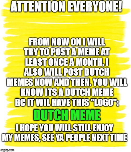 Attention Yellow Background |  ATTENTION EVERYONE! FROM NOW ON I WILL TRY TO POST A MEME AT LEAST ONCE A MONTH, I ALSO WILL POST DUTCH MEMES NOW AND THEN. YOU WILL KNOW ITS A DUTCH MEME BC IT WIL HAVE THIS ''LOGO'':; DUTCH MEME; I HOPE YOU WILL STILL ENJOY MY MEMES, SEE YA PEOPLE NEXT TIME | image tagged in attention yellow background | made w/ Imgflip meme maker