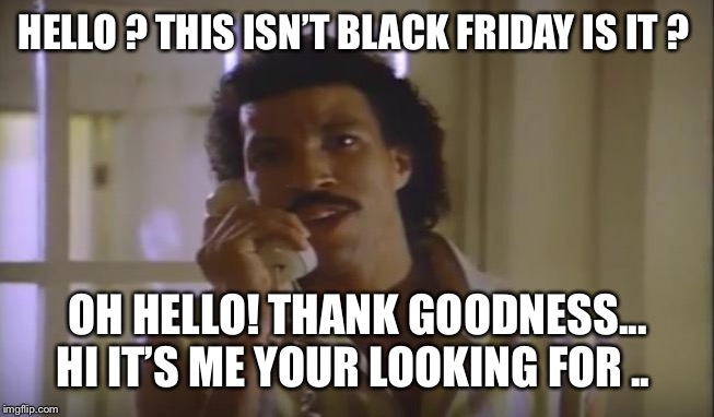 Hello Sales | HELLO ? THIS ISN'T BLACK FRIDAY IS IT ? OH HELLO! THANK GOODNESS... HI IT'S ME YOUR LOOKING FOR .. | image tagged in hello sales | made w/ Imgflip meme maker
