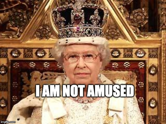 Queen of England | I AM NOT AMUSED | image tagged in queen of england | made w/ Imgflip meme maker