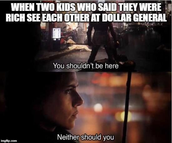 You shouldn't be here, Neither should you | WHEN TWO KIDS WHO SAID THEY WERE RICH SEE EACH OTHER AT DOLLAR GENERAL | image tagged in you shouldn't be here neither should you | made w/ Imgflip meme maker