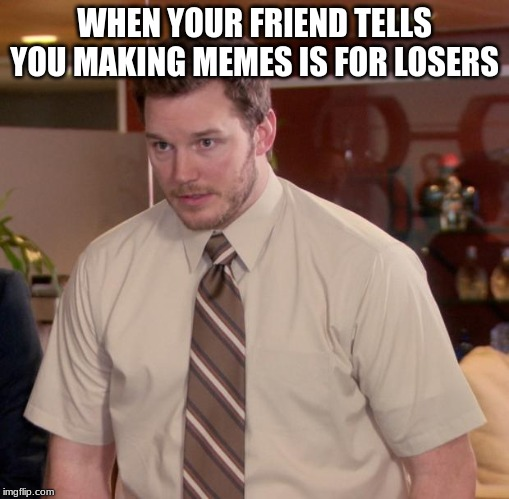 Afraid To Ask Andy Meme | WHEN YOUR FRIEND TELLS YOU MAKING MEMES IS FOR LOSERS | image tagged in memes,afraid to ask andy | made w/ Imgflip meme maker