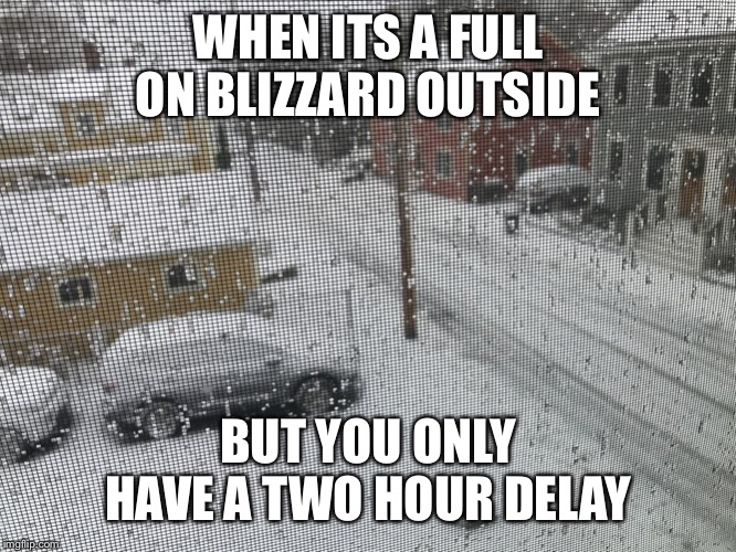 WHEN ITS A FULL ON BLIZZARD OUTSIDE BUT YOU ONLY HAVE A TWO HOUR DELAY | image tagged in blizzard,snow day | made w/ Imgflip meme maker