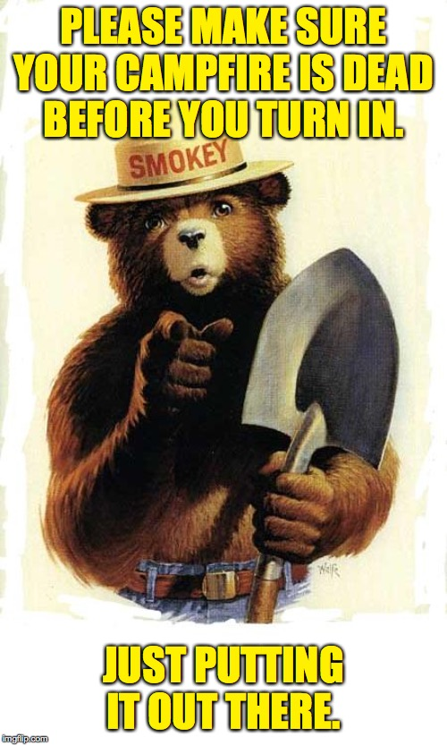 Don't make me use this  ( : | PLEASE MAKE SURE YOUR CAMPFIRE IS DEAD BEFORE YOU TURN IN. JUST PUTTING IT OUT THERE. | image tagged in smokey the bear,memes,fire safety | made w/ Imgflip meme maker