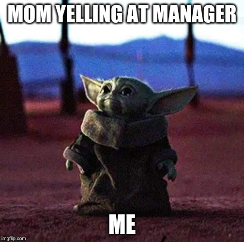Baby Yoda | MOM YELLING AT MANAGER ME | image tagged in baby yoda | made w/ Imgflip meme maker