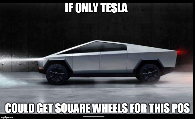 IF ONLY TESLA COULD GET SQUARE WHEELS FOR THIS POS | image tagged in tesla truck | made w/ Imgflip meme maker
