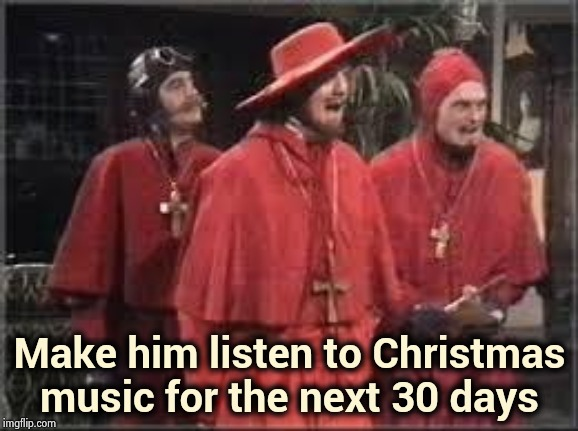 Spanish Inquisition | Make him listen to Christmas music for the next 30 days | image tagged in spanish inquisition | made w/ Imgflip meme maker