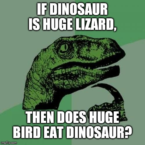 Philosoraptor Meme | IF DINOSAUR IS HUGE LIZARD, THEN DOES HUGE BIRD EAT DINOSAUR? | image tagged in memes,philosoraptor | made w/ Imgflip meme maker