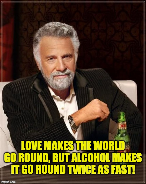 The Most Interesting Man In The World |  LOVE MAKES THE WORLD GO ROUND, BUT ALCOHOL MAKES IT GO ROUND TWICE AS FAST! | image tagged in memes,the most interesting man in the world | made w/ Imgflip meme maker