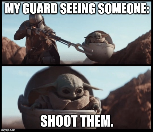 Baby Yoda | MY GUARD SEEING SOMEONE: SHOOT THEM. | image tagged in baby yoda | made w/ Imgflip meme maker
