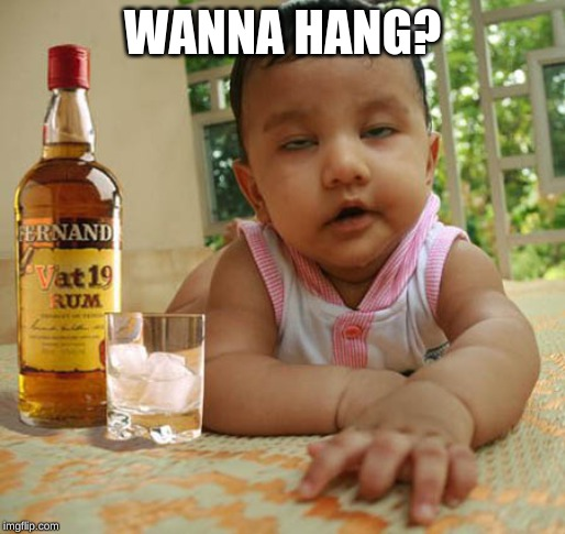 memes,drunk baby | WANNA HANG? | image tagged in memes drunk baby | made w/ Imgflip meme maker
