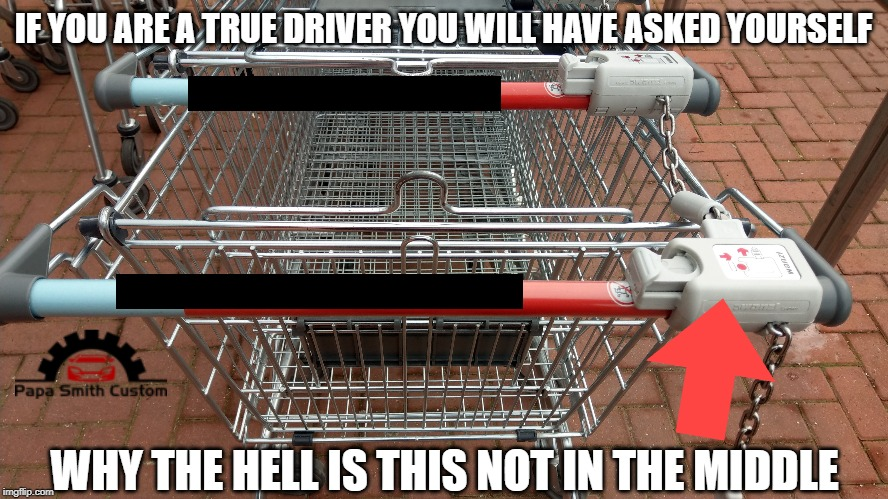 Real drivers understand. | IF YOU ARE A TRUE DRIVER YOU WILL HAVE ASKED YOURSELF WHY THE HELL IS THIS NOT IN THE MIDDLE | image tagged in driver,drivers,design,first world problems,shopping cart,stupid drivers | made w/ Imgflip meme maker