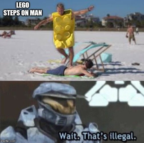 wait. this is illegal. | LEGO STEPS ON MAN | image tagged in wait thats illegal,lego steps on man,funny,memes | made w/ Imgflip meme maker