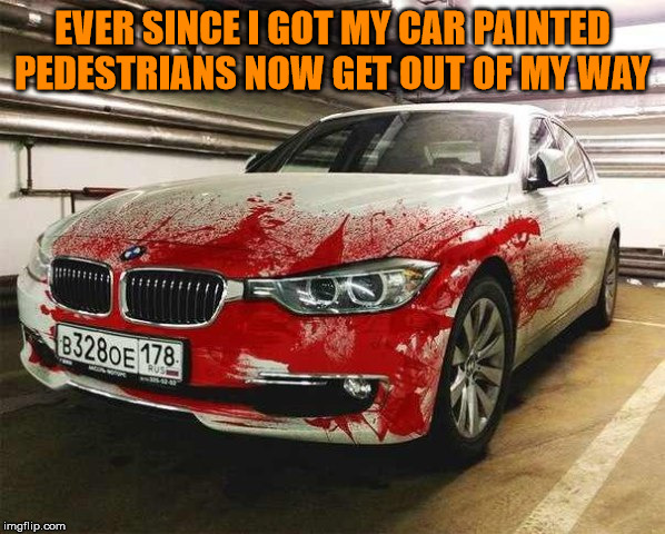 Nice paint job |  EVER SINCE I GOT MY CAR PAINTED PEDESTRIANS NOW GET OUT OF MY WAY | image tagged in paint,car,get outta here | made w/ Imgflip meme maker