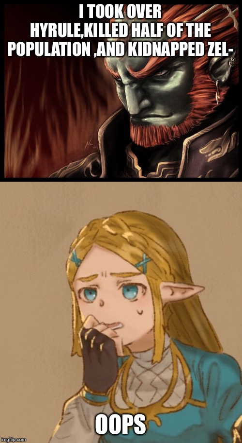 I TOOK OVER HYRULE,KILLED HALF OF THE POPULATION ,AND KIDNAPPED ZEL- OOPS | image tagged in ganondorf | made w/ Imgflip meme maker