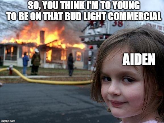 Disaster Girl Meme | SO, YOU THINK I'M TO YOUNG TO BE ON THAT BUD LIGHT COMMERCIAL AIDEN | image tagged in memes,disaster girl | made w/ Imgflip meme maker