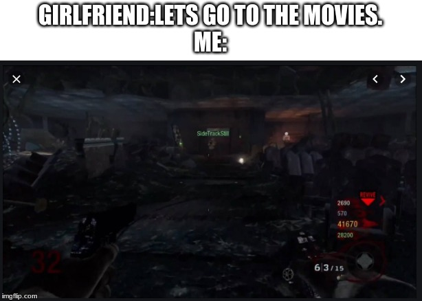 call of duty | GIRLFRIEND:LETS GO TO THE MOVIES. ME: | image tagged in zombies | made w/ Imgflip meme maker
