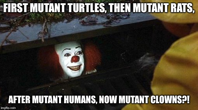 pennywise | FIRST MUTANT TURTLES, THEN MUTANT RATS, AFTER MUTANT HUMANS, NOW MUTANT CLOWNS?! | image tagged in pennywise | made w/ Imgflip meme maker