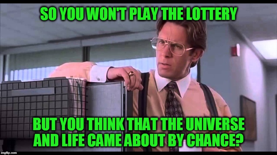 How's That? | SO YOU WON'T PLAY THE LOTTERY BUT YOU THINK THAT THE UNIVERSE AND LIFE CAME ABOUT BY CHANCE? | image tagged in philosophy,theology,bill lumbergh | made w/ Imgflip meme maker