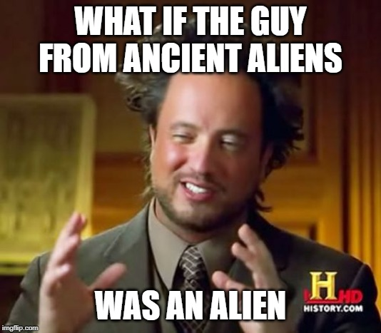 Ancient Aliens | WHAT IF THE GUY FROM ANCIENT ALIENS WAS AN ALIEN | image tagged in memes,ancient aliens | made w/ Imgflip meme maker