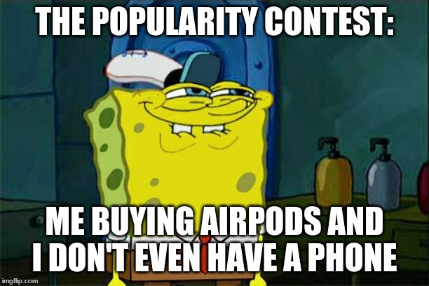 Dont You Squidward Meme | THE POPULARITY CONTEST: ME BUYING AIRPODS AND I DON'T EVEN HAVE A PHONE | image tagged in memes,dont you squidward | made w/ Imgflip meme maker