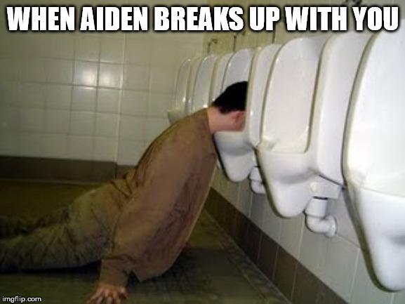 WHEN AIDEN BREAKS UP WITH YOU | image tagged in bad drinking decisions | made w/ Imgflip meme maker