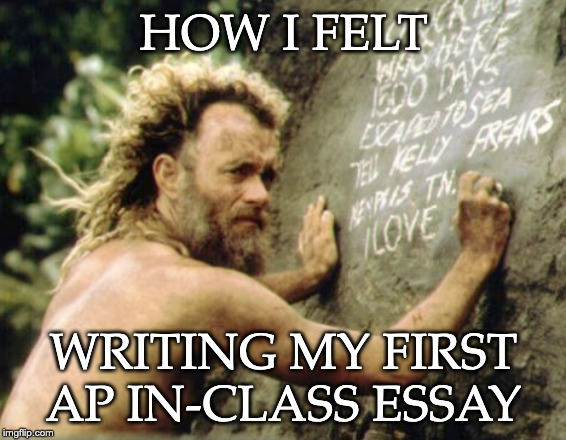 Castaway Writing on the Wall | HOW I FELT WRITING MY FIRST AP IN-CLASS ESSAY | image tagged in castaway writing on the wall | made w/ Imgflip meme maker