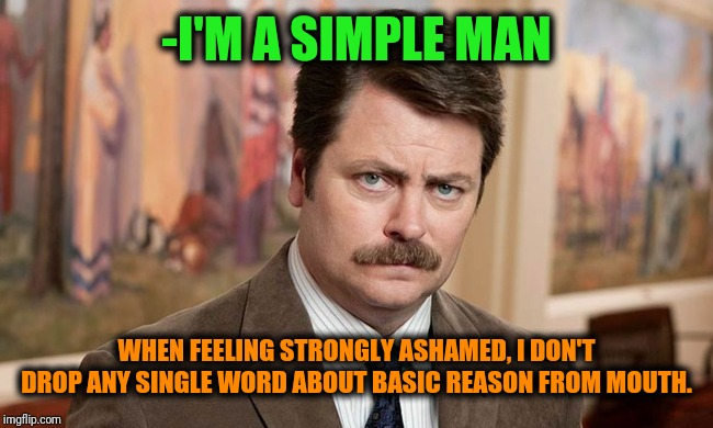 The ultimate activated, it's simple consuming bad life period. | -I'M A SIMPLE MAN WHEN FEELING STRONGLY ASHAMED, I DON'T DROP ANY SINGLE WORD ABOUT BASIC REASON FROM MOUTH. | image tagged in i'm a simple man,ron swanson,fat shame,remove,saved by the bell,silence | made w/ Imgflip meme maker