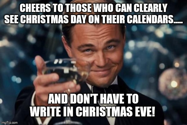 Well, duhhhhhhh..... | CHEERS TO THOSE WHO CAN CLEARLY SEE CHRISTMAS DAY ON THEIR CALENDARS..... AND DON'T HAVE TO WRITE IN CHRISTMAS EVE! | image tagged in memes,leonardo dicaprio cheers,christmas,christmas memes,christmas eve,christmas meme | made w/ Imgflip meme maker
