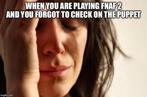 First World Problems Meme | WHEN YOU ARE PLAYING FNAF 2 AND YOU FORGOT TO CHECK ON THE PUPPET | image tagged in memes,first world problems | made w/ Imgflip meme maker