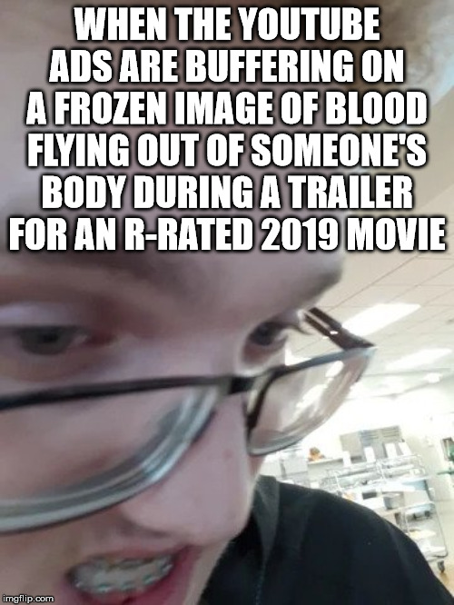 D. Isaac Thomas Meme | WHEN THE YOUTUBE ADS ARE BUFFERING ON A FROZEN IMAGE OF BLOOD FLYING OUT OF SOMEONE'S BODY DURING A TRAILER FOR AN R-RATED 2019 MOVIE | image tagged in rage,dit,d isaac thomas | made w/ Imgflip meme maker