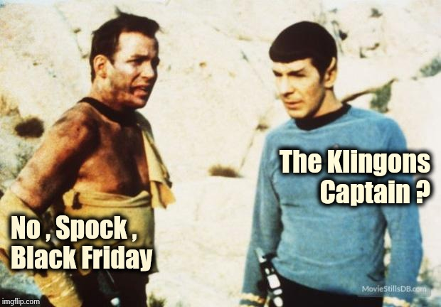 Stay home , it's Cyber Monday (followed by Broke Tuesday) | The Klingons Captain ? No , Spock , Black Friday | image tagged in beat up captain kirk,extra-hell,walmart,holiday shopping,shut up and take my money,gifts | made w/ Imgflip meme maker