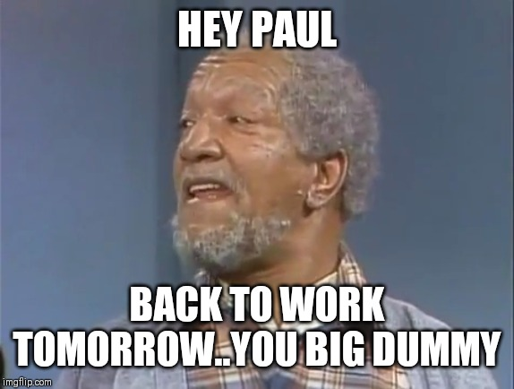 Jroc113 | HEY PAUL BACK TO WORK TOMORROW..YOU BIG DUMMY | image tagged in fred sanford | made w/ Imgflip meme maker