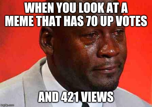 crying michael jordan | WHEN YOU LOOK AT A MEME THAT HAS 70 UP VOTES AND 421 VIEWS | image tagged in crying michael jordan | made w/ Imgflip meme maker