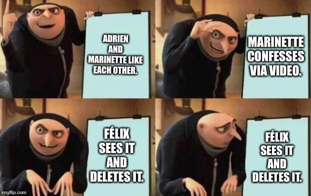 Gru's Plan | ADRIEN AND MARINETTE LIKE EACH OTHER. MARINETTE CONFESSES VIA VIDEO. FÉLIX SEES IT AND DELETES IT. FÉLIX SEES IT AND DELETES IT. | image tagged in gru's plan | made w/ Imgflip meme maker