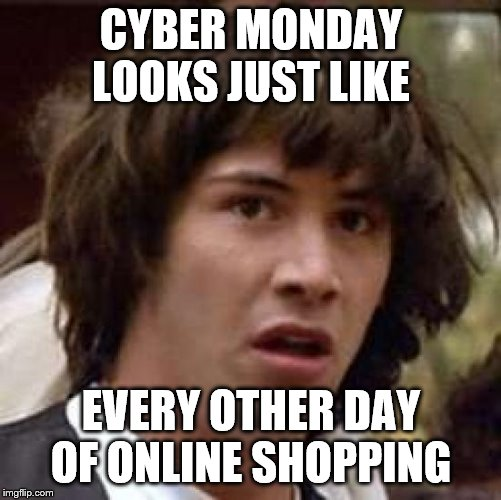 Conspiracy Keanu Meme | CYBER MONDAY LOOKS JUST LIKE EVERY OTHER DAY OF ONLINE SHOPPING | image tagged in memes,conspiracy keanu | made w/ Imgflip meme maker