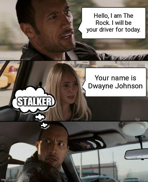 The Rock Driving Meme | Hello, I am The Rock. I will be your driver for today. Your name is Dwayne Johnson STALKER | image tagged in memes,the rock driving | made w/ Imgflip meme maker