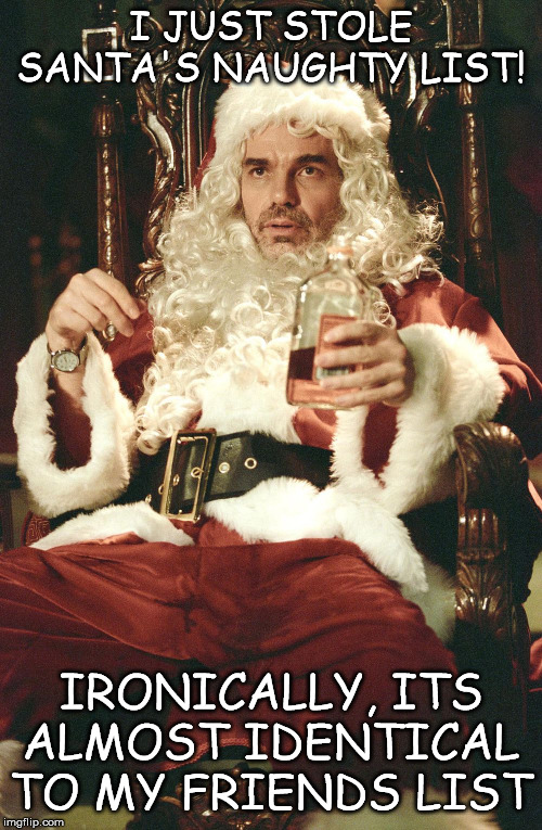 Bad santa | I JUST STOLE SANTA'S NAUGHTY LIST! IRONICALLY, ITS ALMOST IDENTICAL TO MY FRIENDS LIST | image tagged in bad santa | made w/ Imgflip meme maker