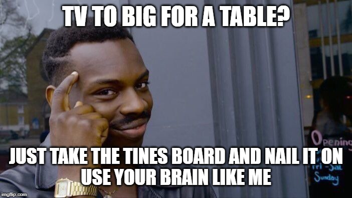 Roll Safe Think About It Meme | TV TO BIG FOR A TABLE? JUST TAKE THE TINES BOARD AND NAIL IT ON USE YOUR BRAIN LIKE ME | image tagged in memes,roll safe think about it | made w/ Imgflip meme maker