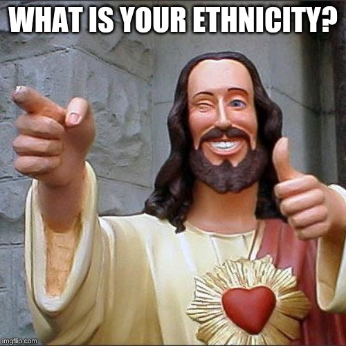 Buddy Christ Meme | WHAT IS YOUR ETHNICITY? | image tagged in memes,buddy christ | made w/ Imgflip meme maker